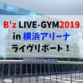 B'z LIVE-GYM2019 Whole Lotta NEW LOVE in横浜アリーナ9/10(水) ライヴリポート